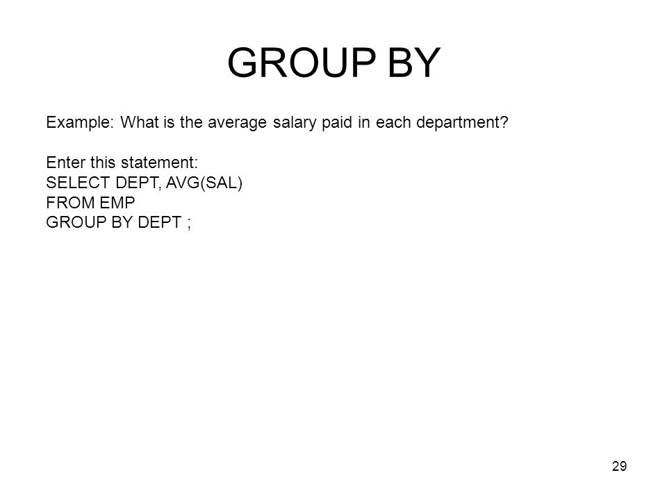 GROUP BY Example: What is the average salary paid in each department? Enter this statement: SELECT DEPT, AVG(SAL) FROM EMP GROUP BY DEPT ; 29