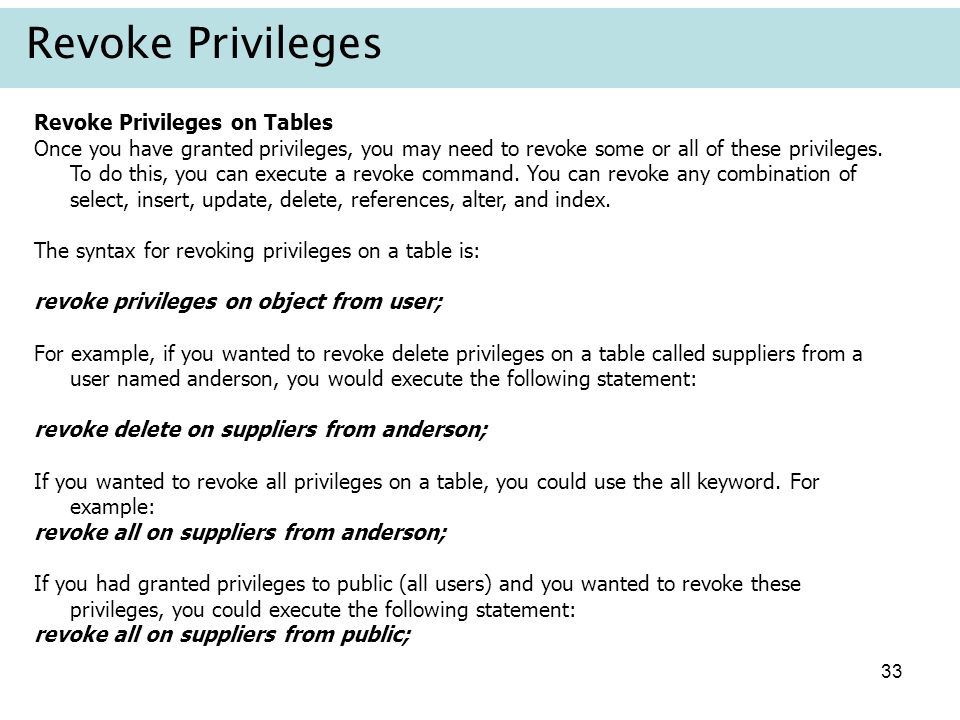 33 Revoke Privileges Revoke Privileges on Tables Once you have granted privileges, you may need to revoke some or all of these privileges. To do this,