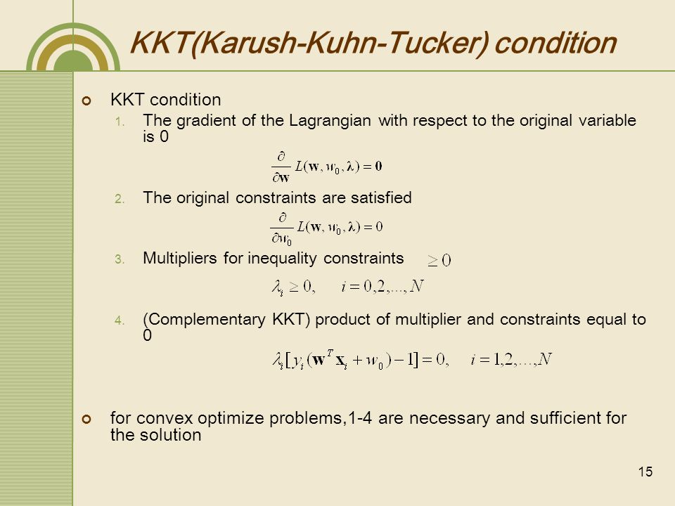 15 KKT(Karush-Kuhn-Tucker) condition KKT condition The gradient of the Lagrangian with respect to the original variable is 0 The original constraints