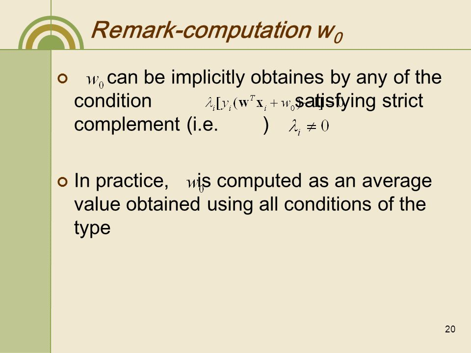 21 Remark-optimal hyperplane is unique the optimal hyperplane classifier of a support vector machine is unique under two condition the cost function is convex the inequality constraints consist of linear functions constraints are convex an optimization problem is said to be convex iff the target(or cost) function as well as the constraints are convex (the optimization problem for SVM is convex) the solution to a convex problem, if it exist, is unique.