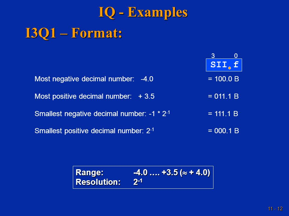 11 - 12 IQ - Examples SII f 03 Most negative decimal number: -4.0= 100.0 B Most positive decimal number: + 3.5= 011.1 B Smallest negative decimal numb
