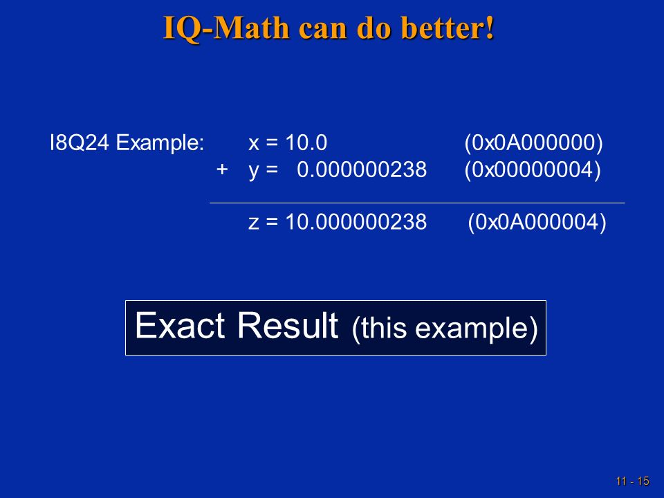 11 - 15 IQ-Math can do better! I8Q24 Example:x = 10.0(0x0A000000) +y = 0.000000238(0x00000004) z = 10.000000238(0x0A000004) Exact Result (this example