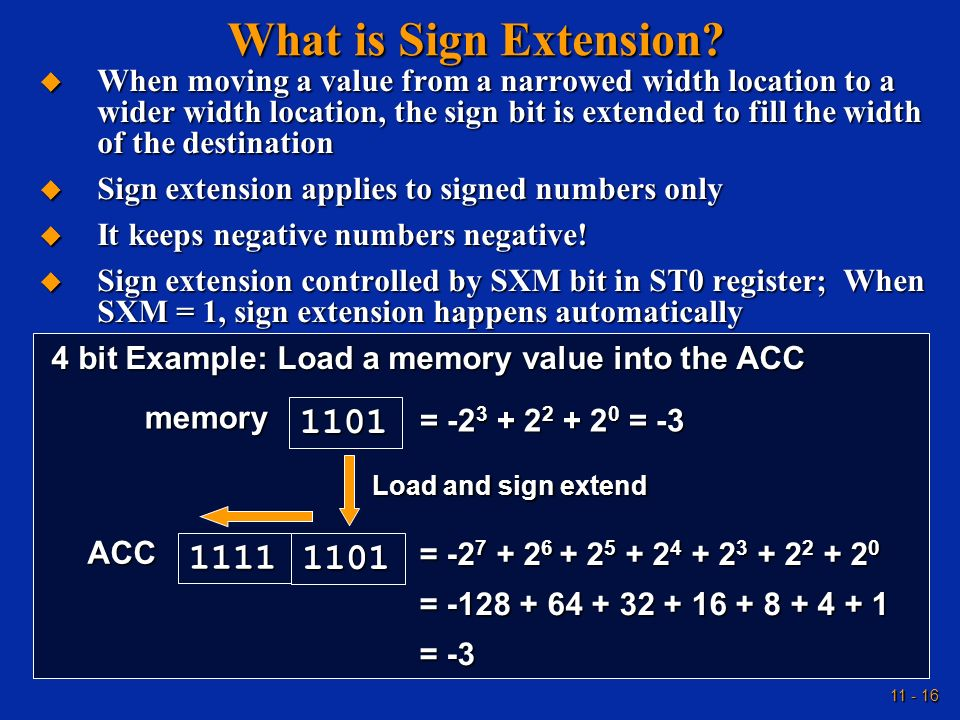 11 - 16 What is Sign Extension? When moving a value from a narrowed width location to a wider width location, the sign bit is extended to fill the wid
