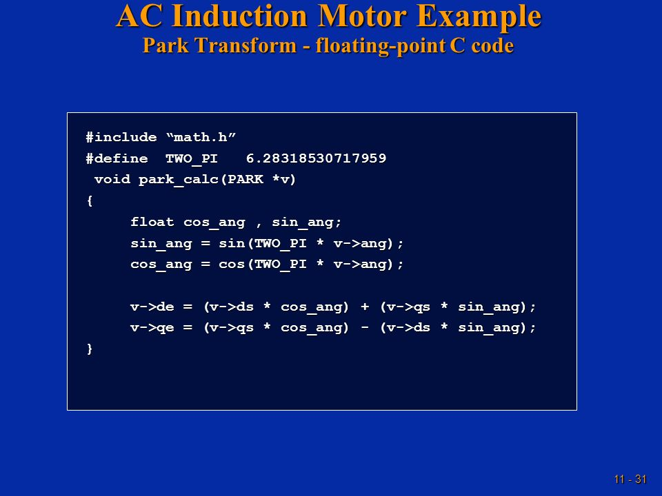 11 - 31 AC Induction Motor Example Park Transform - floating-point C code #include math.h #define TWO_PI 6.28318530717959 void park_calc(PARK *v) void