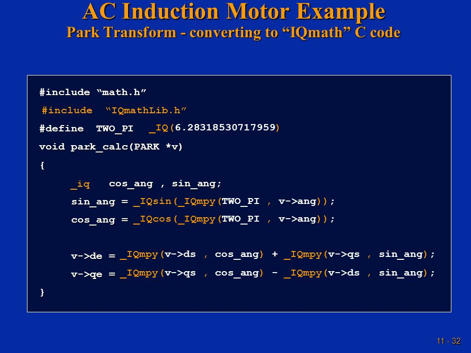 11 - 32 AC Induction Motor Example Park Transform - converting to IQmath C code #include math.h #define TWO_PI 6.28318530717959 void park_calc(PARK *v