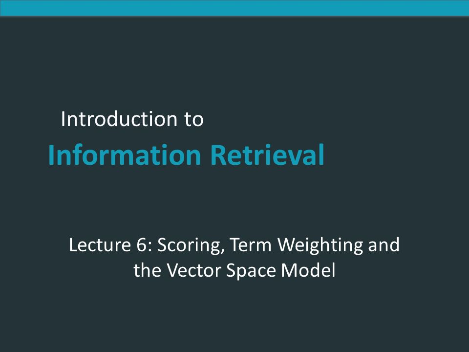 Introduction to Information Retrieval Introduction to Information Retrieval Lecture 6: Scoring, Term Weighting and the Vector Space Model