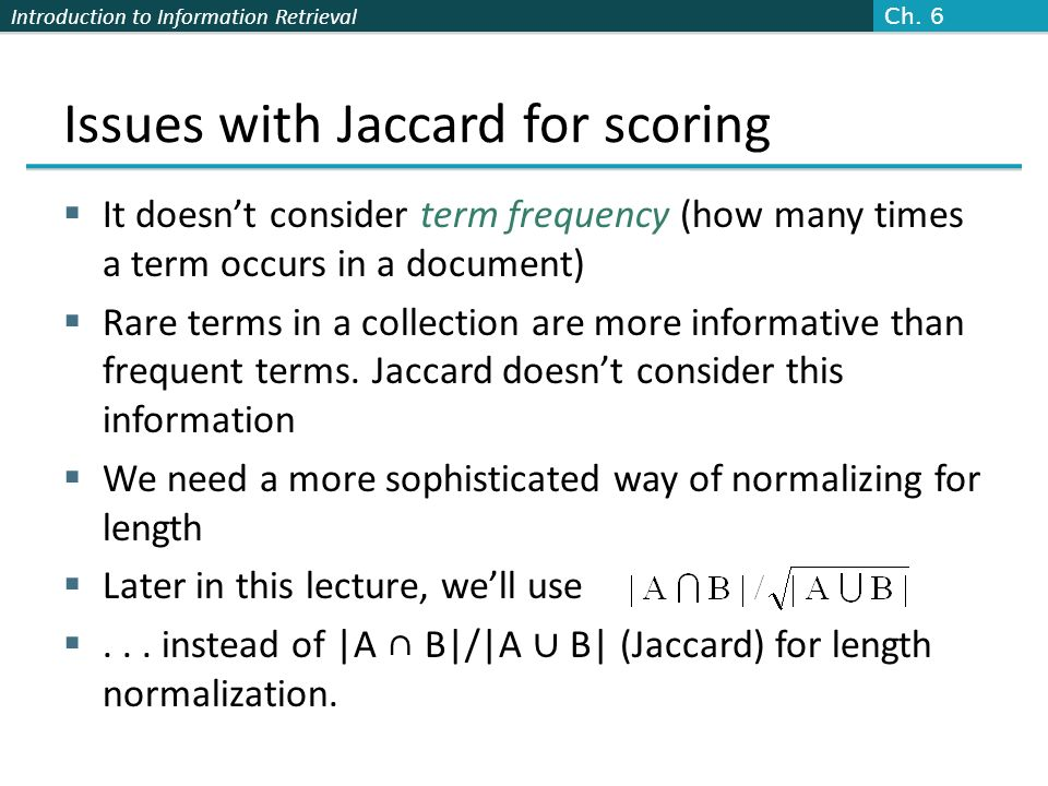 Introduction to Information Retrieval Issues with Jaccard for scoring It doesnt consider term frequency (how many times a term occurs in a document) R