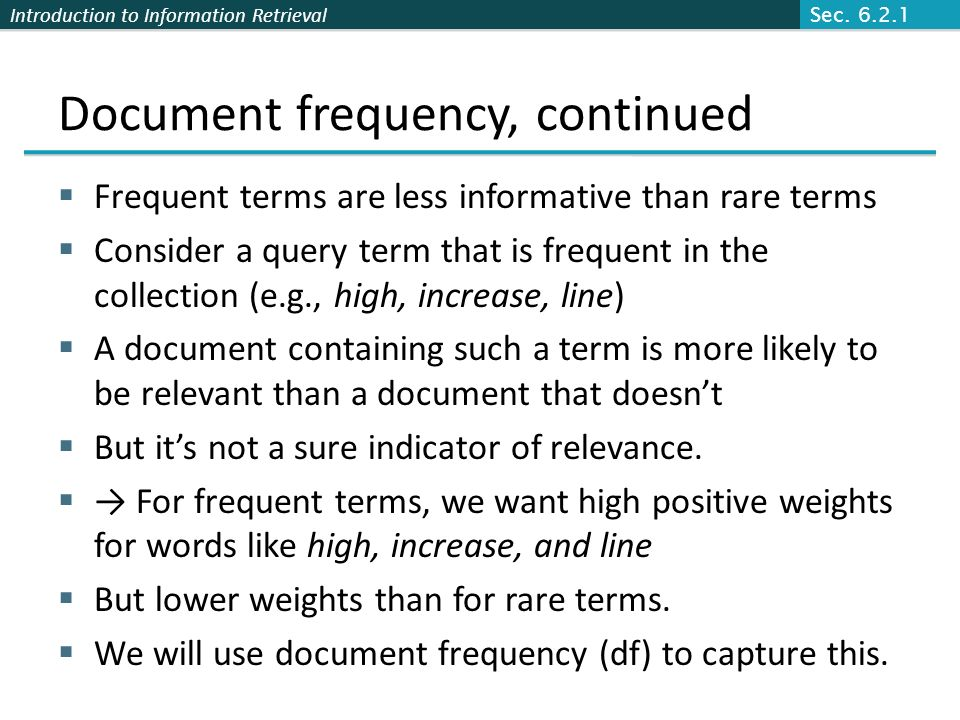 Introduction to Information Retrieval Document frequency, continued Frequent terms are less informative than rare terms Consider a query term that is