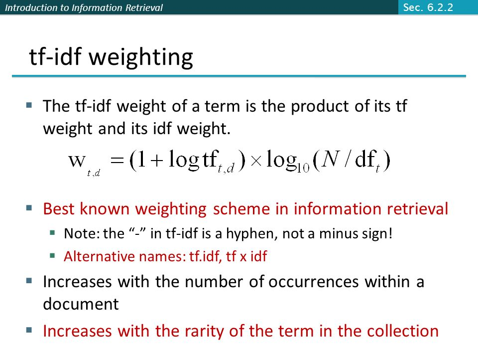 Introduction to Information Retrieval tf-idf weighting The tf-idf weight of a term is the product of its tf weight and its idf weight. Best known weig
