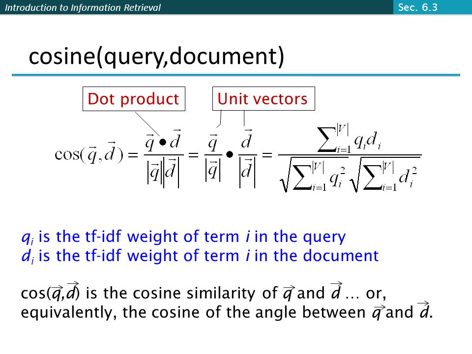 Introduction to Information Retrieval cosine(query,document) Dot product Unit vectors q i is the tf-idf weight of term i in the query d i is the tf-id