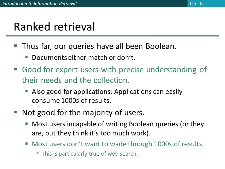 Introduction to Information Retrieval Ranked retrieval Thus far, our queries have all been Boolean. Documents either match or dont. Good for expert us