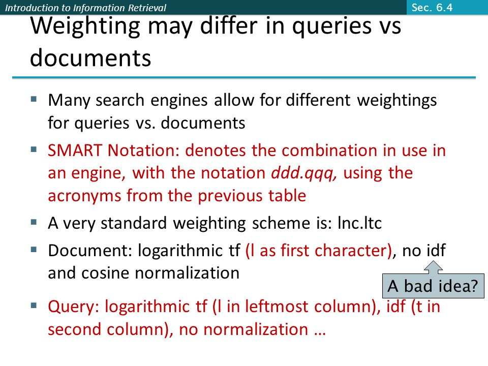 Introduction to Information Retrieval Weighting may differ in queries vs documents Many search engines allow for different weightings for queries vs.