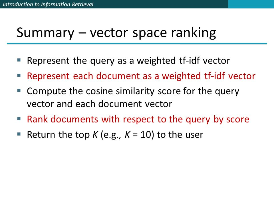 Introduction to Information Retrieval Summary – vector space ranking Represent the query as a weighted tf-idf vector Represent each document as a weig