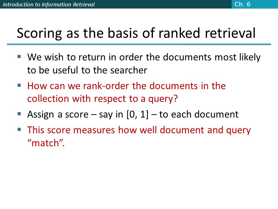 Introduction to Information Retrieval Scoring as the basis of ranked retrieval We wish to return in order the documents most likely to be useful to th