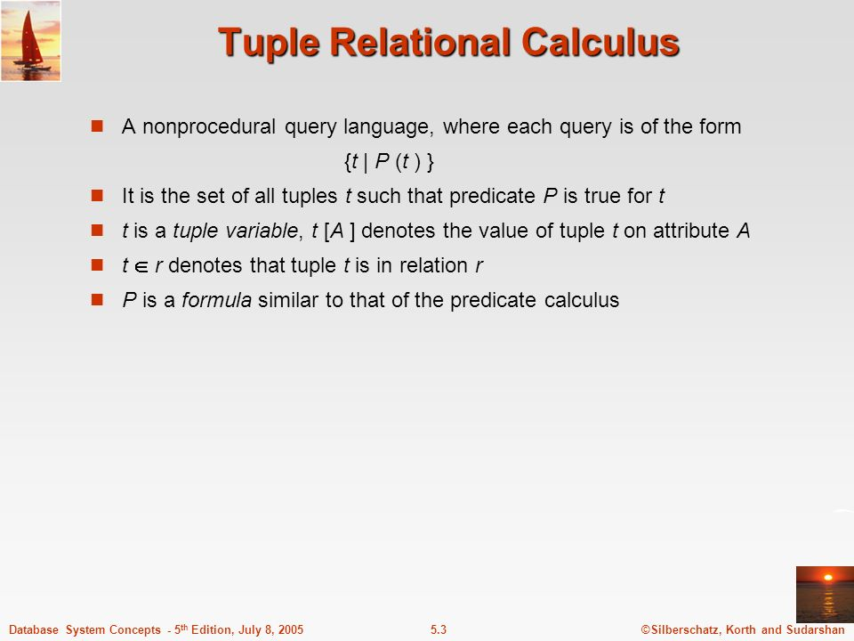 ©Silberschatz, Korth and Sudarshan5.3Database System Concepts - 5 th Edition, July 8, 2005 Tuple Relational Calculus A nonprocedural query language, where each query is of the form {t | P (t ) } It is the set of all tuples t such that predicate P is true for t t is a tuple variable, t [A ] denotes the value of tuple t on attribute A t r denotes that tuple t is in relation r P is a formula similar to that of the predicate calculus