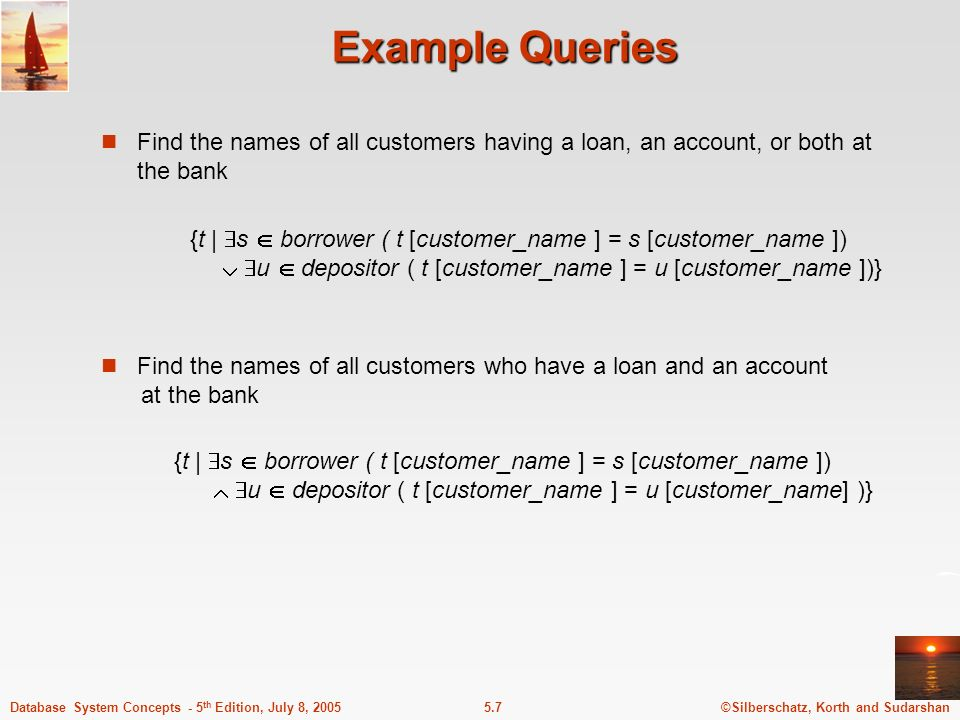 ©Silberschatz, Korth and Sudarshan5.7Database System Concepts - 5 th Edition, July 8, 2005 Example Queries Find the names of all customers having a loan, an account, or both at the bank {t | s borrower ( t [customer_name ] = s [customer_name ]) u depositor ( t [customer_name ] = u [customer_name] )} Find the names of all customers who have a loan and an account at the bank {t | s borrower ( t [customer_name ] = s [customer_name ]) u depositor ( t [customer_name ] = u [customer_name ])}