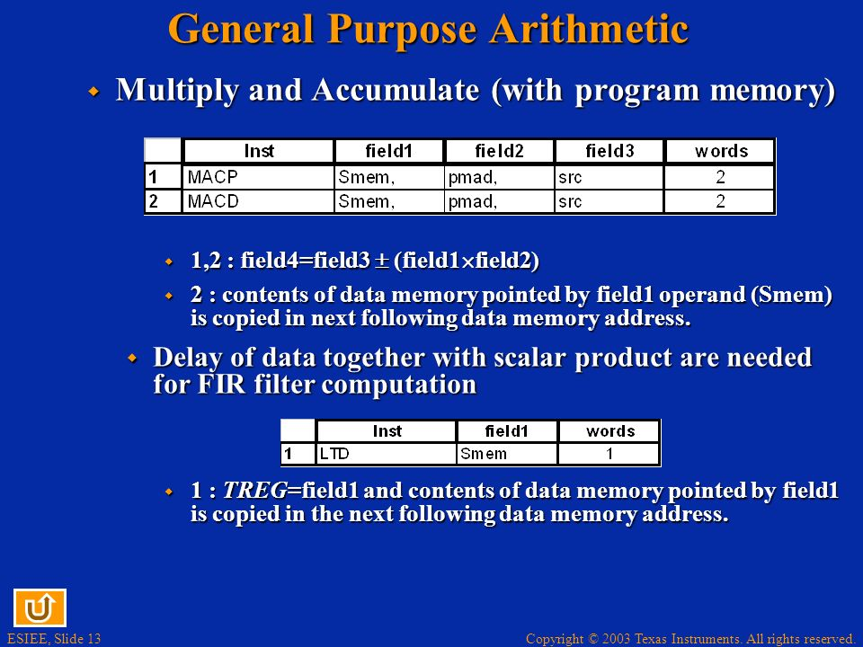 Copyright © 2003 Texas Instruments. All rights reserved. ESIEE, Slide 12 General Purpose Arithmetic Multiply Multiply 1,3 : field3=field1 TREG 2 1,3 :