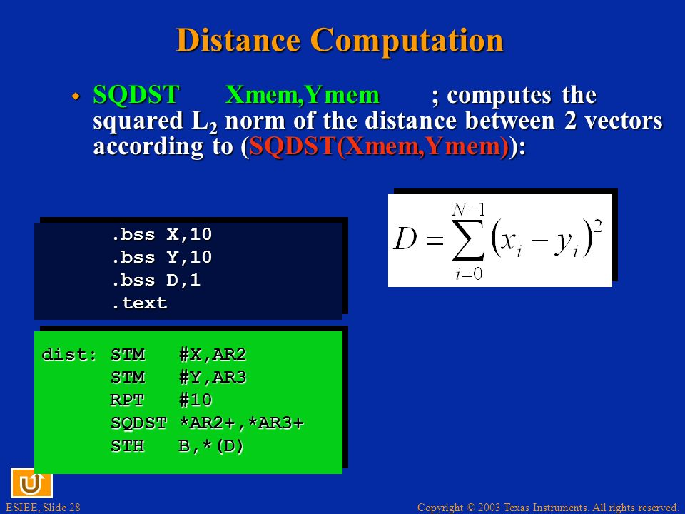 Copyright © 2003 Texas Instruments. All rights reserved. ESIEE, Slide 27 Distance Computation ABDSTXmem,Ymem; computes the L1 norm of the distance bet