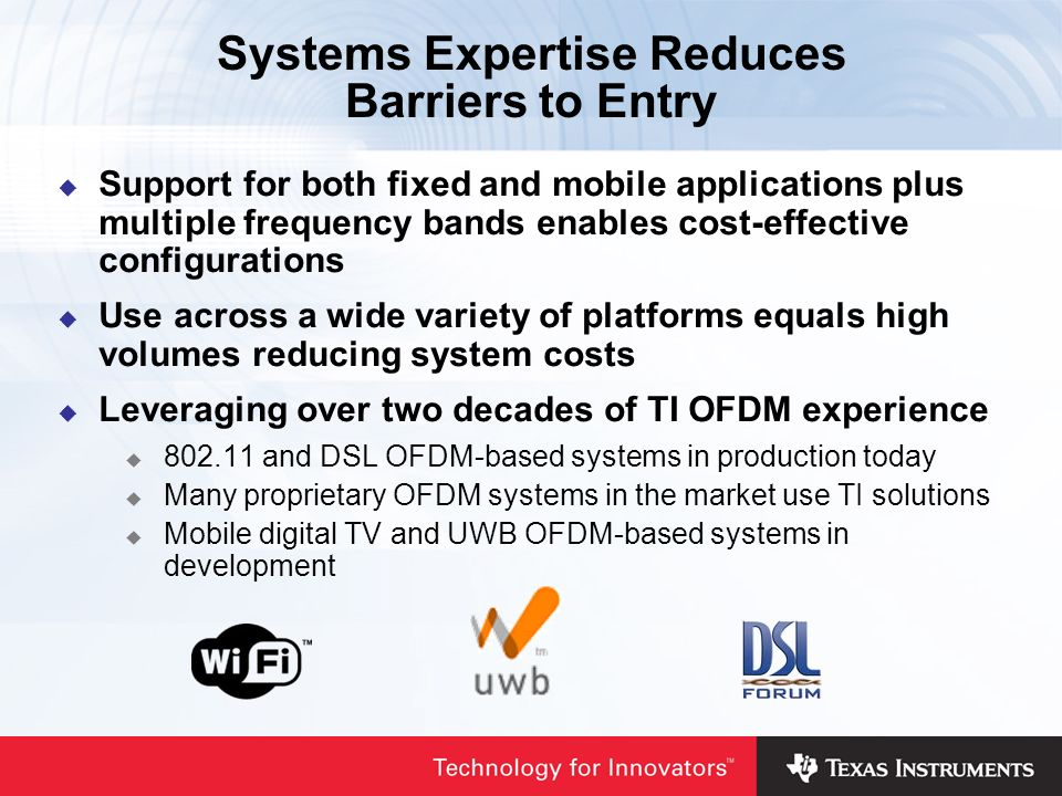 Support for both fixed and mobile applications plus multiple frequency bands enables cost-effective configurations Use across a wide variety of platforms equals high volumes reducing system costs Leveraging over two decades of TI OFDM experience and DSL OFDM-based systems in production today Many proprietary OFDM systems in the market use TI solutions Mobile digital TV and UWB OFDM-based systems in development Systems Expertise Reduces Barriers to Entry