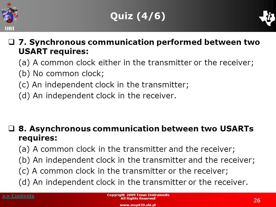UBI >> Contents 26 Copyright 2009 Texas Instruments All Rights Reserved www.msp430.ubi.pt Quiz (4/6) 7. Synchronous communication performed between tw