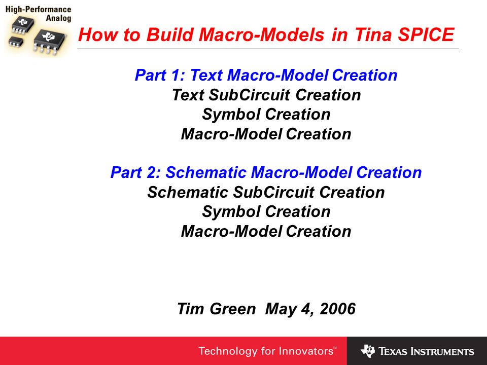 How to Build Macro-Models in Tina SPICE Part 1: Text Macro-Model Creation Text SubCircuit Creation Symbol Creation Macro-Model Creation Part 2: Schema