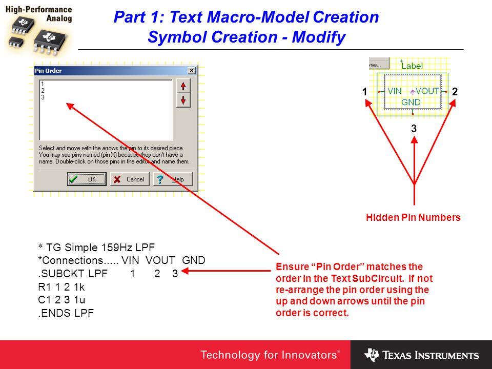 Part 1: Text Macro-Model Creation Symbol Creation - Modify 12 3 Hidden Pin Numbers * TG Simple 159Hz LPF *Connections..... VIN VOUT GND.SUBCKT LPF 1 2