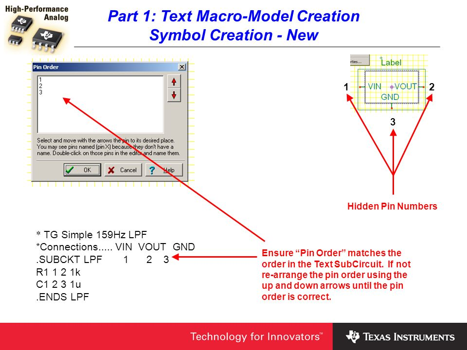 Part 1: Text Macro-Model Creation Symbol Creation - New 12 3 Hidden Pin Numbers * TG Simple 159Hz LPF *Connections..... VIN VOUT GND.SUBCKT LPF 1 2 3