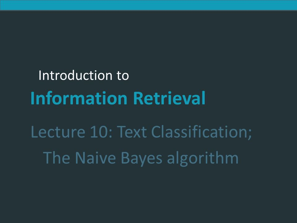 Introduction to Information Retrieval Introduction to Information Retrieval Lecture 10: Text Classification; The Naive Bayes algorithm