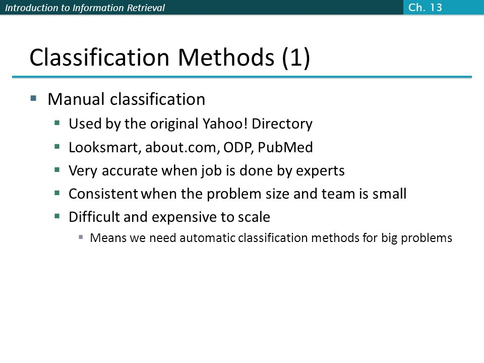 Introduction to Information Retrieval Classification Methods (1) Manual classification Used by the original Yahoo! Directory Looksmart, about.com, ODP