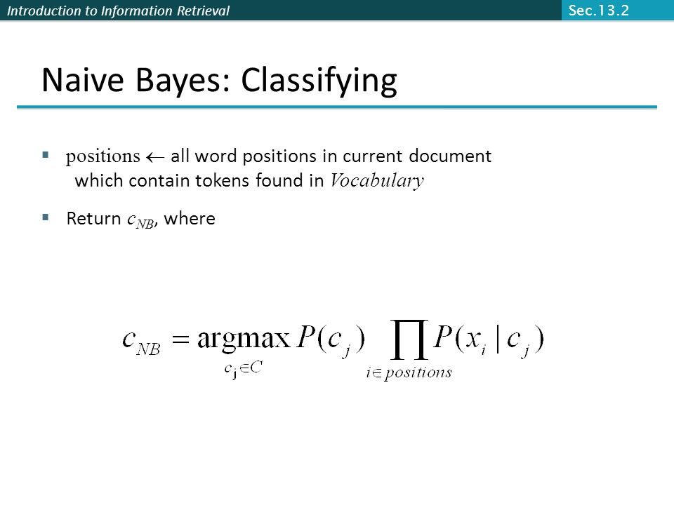 Introduction to Information Retrieval Naive Bayes: Classifying positions all word positions in current document which contain tokens found in Vocabula