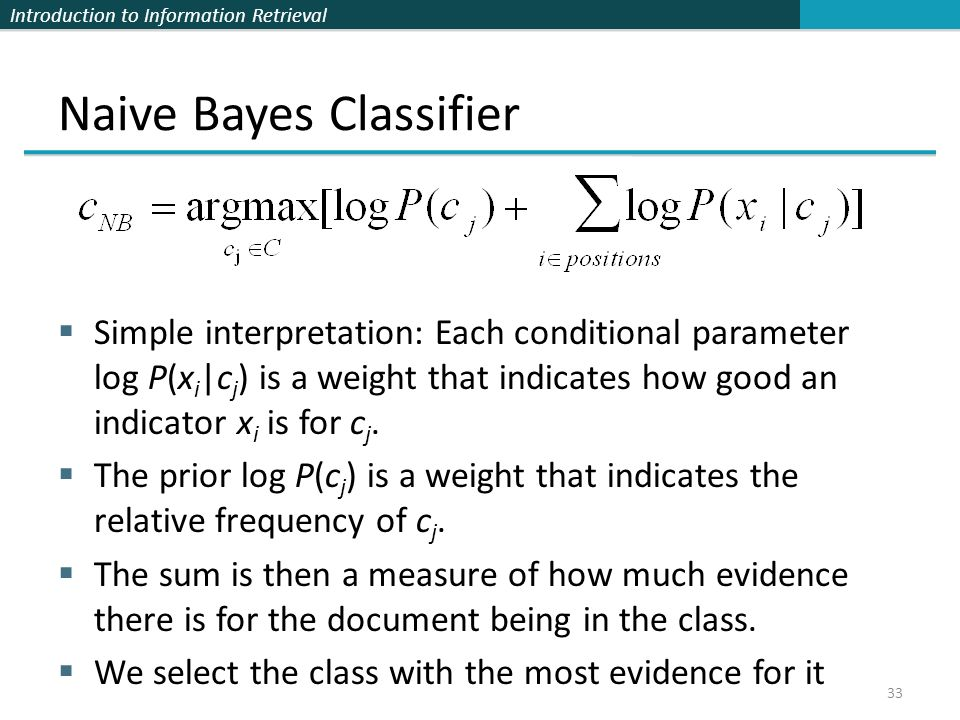 Introduction to Information Retrieval Naive Bayes Classifier Simple interpretation: Each conditional parameter log P(x i |c j ) is a weight that indic