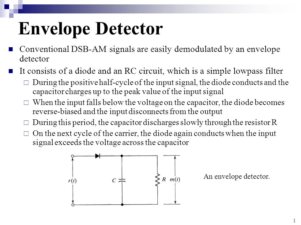 1 Envelope Detector Conventional DSB-AM signals are easily demodulated by an envelope detector It consists of a diode and an RC circuit, which is a si