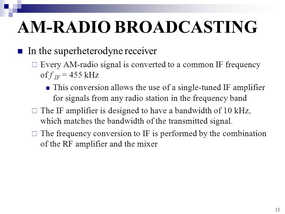 13 AM-RADIO BROADCASTING In the superheterodyne receiver Every AM-radio signal is converted to a common IF frequency of f IF = 455 kHz This conversion