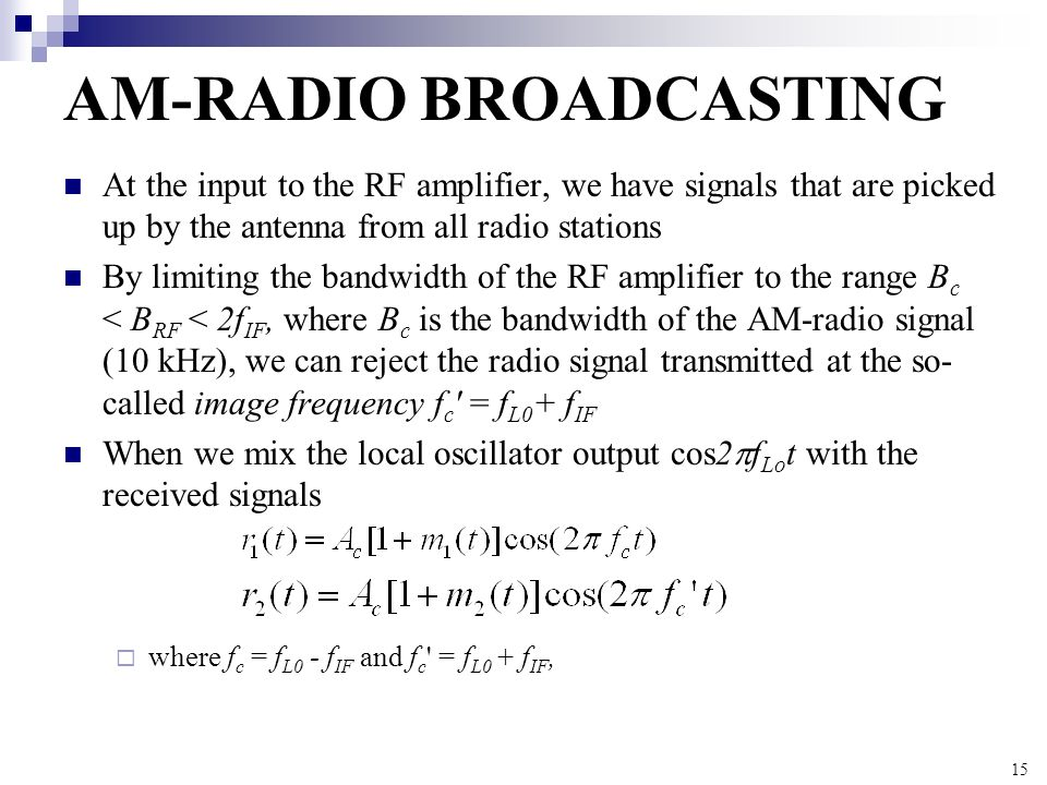 15 AM-RADIO BROADCASTING At the input to the RF amplifier, we have signals that are picked up by the antenna from all radio stations By limiting the b