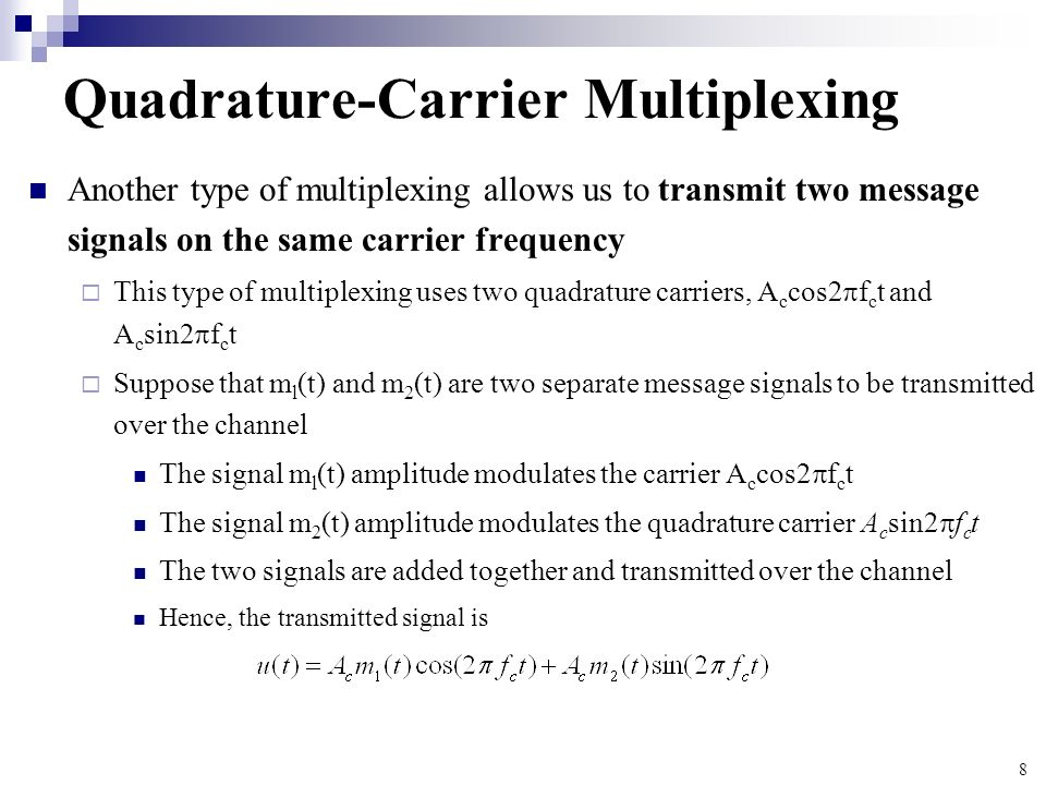 8 Quadrature-Carrier Multiplexing Another type of multiplexing allows us to transmit two message signals on the same carrier frequency This type of mu