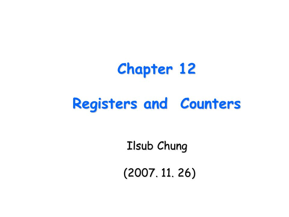Chapter 12 Registers and Counters Ilsub Chung Ilsub Chung (2007. 11. 26)