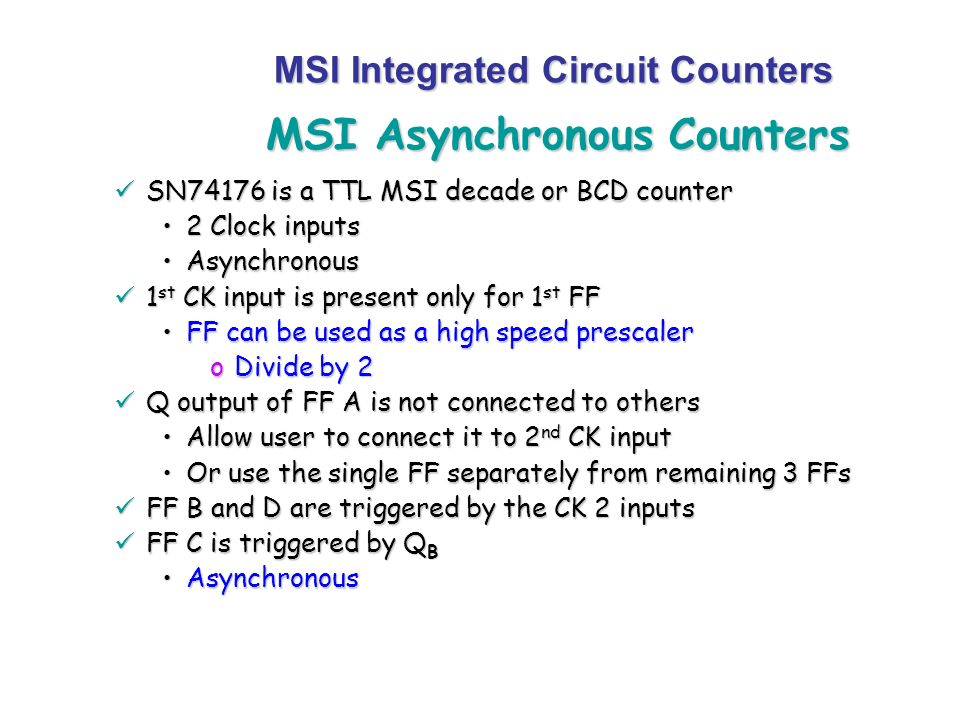 MSI Asynchronous Counters MSI Integrated Circuit Counters SN74176 is a TTL MSI decade or BCD counter SN74176 is a TTL MSI decade or BCD counter 2 Cloc