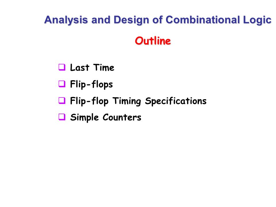 Outline Analysis and Design of Combinational Logic Last Time Flip-flops Flip-flop Timing Specifications Simple Counters