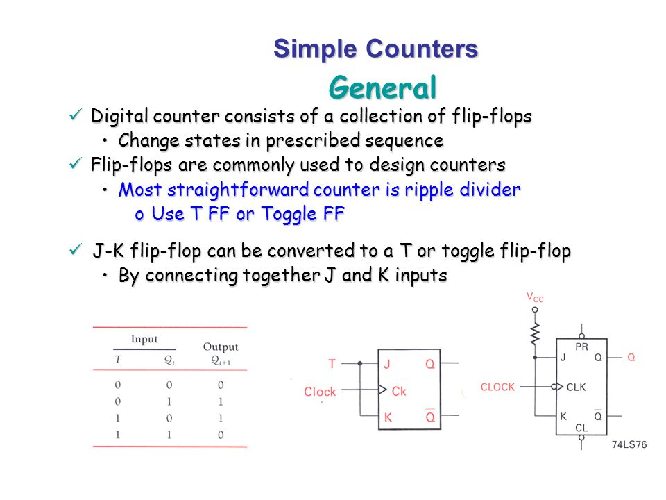 General Simple Counters Digital counter consists of a collection of flip-flops Digital counter consists of a collection of flip-flops Change states in