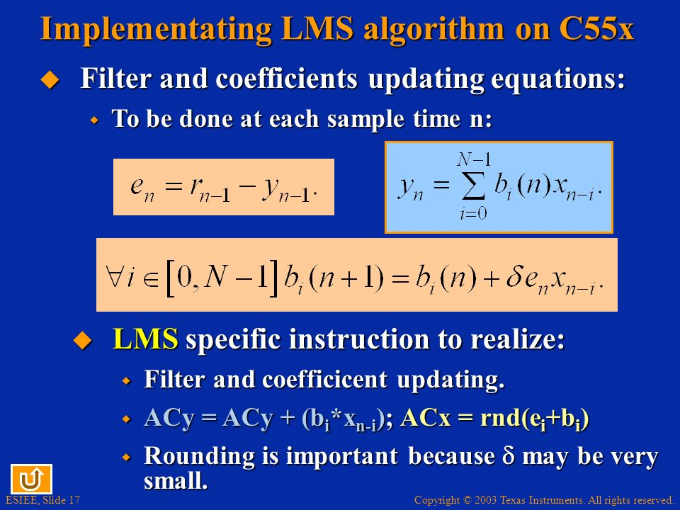 Copyright © 2003 Texas Instruments. All rights reserved. ESIEE, Slide 17 Implementating LMS algorithm on C55x LMS specific instruction to realize: LMS