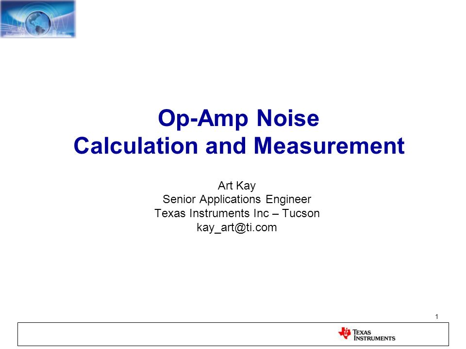 1 Op-Amp Noise Calculation and Measurement Art Kay Senior Applications Engineer Texas Instruments Inc – Tucson kay_art@ti.com