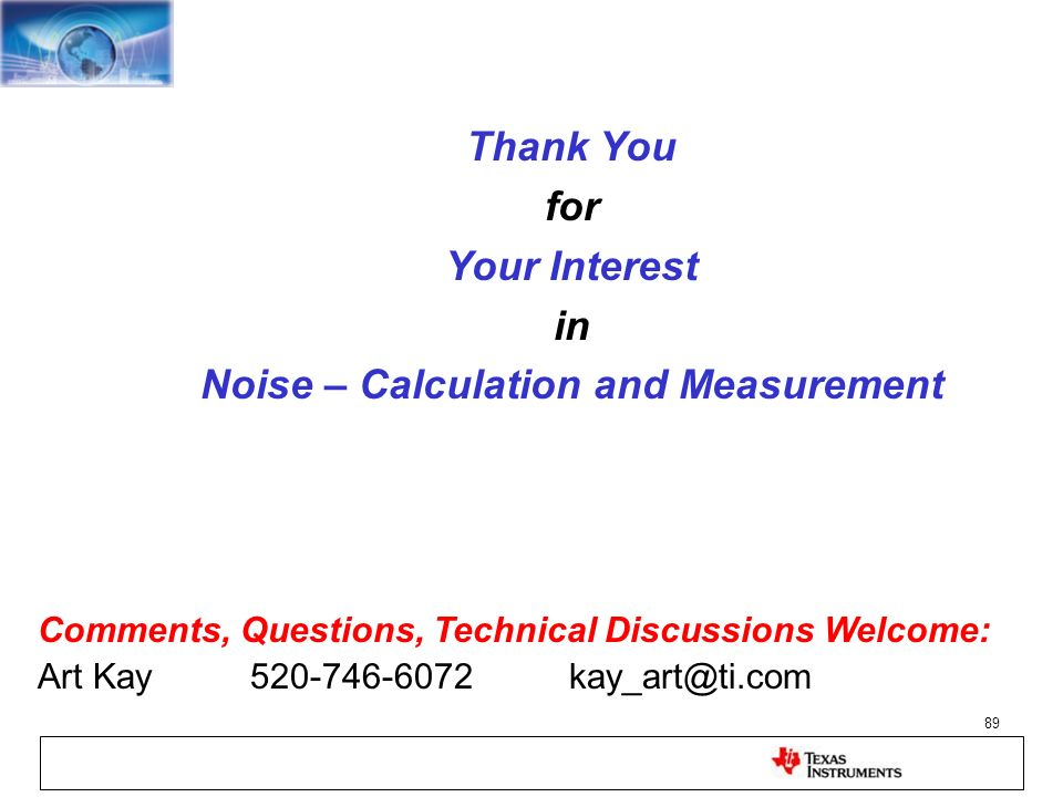 89 Thank You for Your Interest in Noise – Calculation and Measurement Comments, Questions, Technical Discussions Welcome: Art Kay 520-746-6072 kay_art
