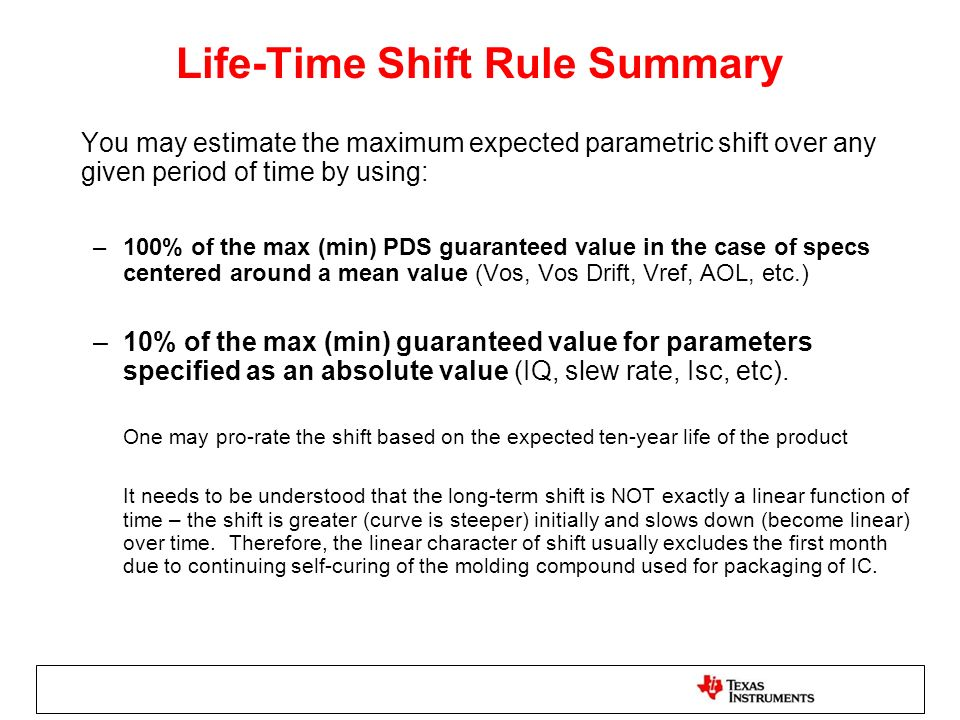 Life-Time Shift Rule Summary You may estimate the maximum expected parametric shift over any given period of time by using: –100% of the max (min) PDS guaranteed value in the case of specs centered around a mean value (Vos, Vos Drift, Vref, AOL, etc.) –10% of the max (min) guaranteed value for parameters specified as an absolute value (IQ, slew rate, Isc, etc).