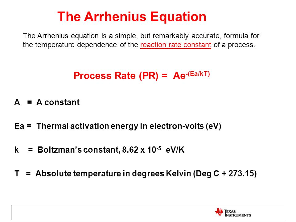 The Arrhenius Equation Process Rate (PR) = Ae -(Ea/kT) A = A constant Ea = Thermal activation energy in electron-volts (eV) k = Boltzmans constant, 8.62 x 10 -5 eV/K T = Absolute temperature in degrees Kelvin (Deg C + 273.15) The Arrhenius equation is a simple, but remarkably accurate, formula for the temperature dependence of the reaction rate constant of a process.reaction rate constant