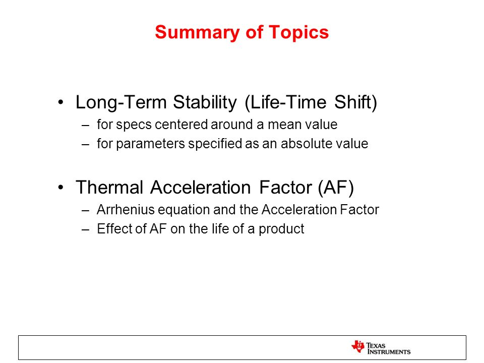Summary of Topics Long-Term Stability (Life-Time Shift) –for specs centered around a mean value –for parameters specified as an absolute value Thermal Acceleration Factor (AF) –Arrhenius equation and the Acceleration Factor –Effect of AF on the life of a product