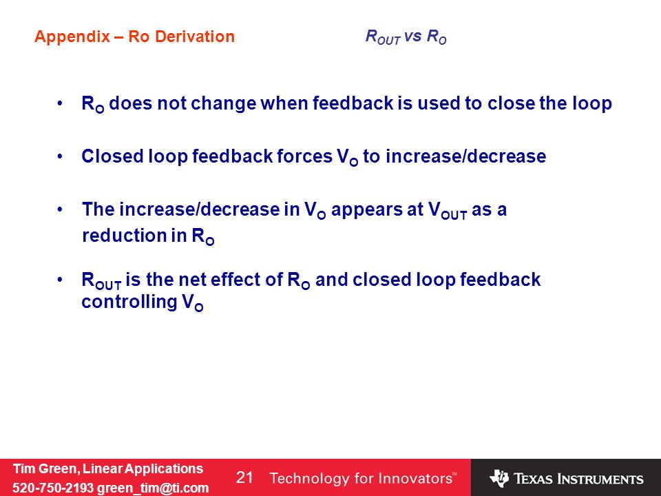 Tim Green, Linear Applications 520-750-2193 green_tim@ti.com 21 Appendix – Ro Derivation R OUT vs R O R O does not change when feedback is used to close the loop Closed loop feedback forces V O to increase/decrease The increase/decrease in V O appears at V OUT as a reduction in R O R OUT is the net effect of R O and closed loop feedback controlling V O