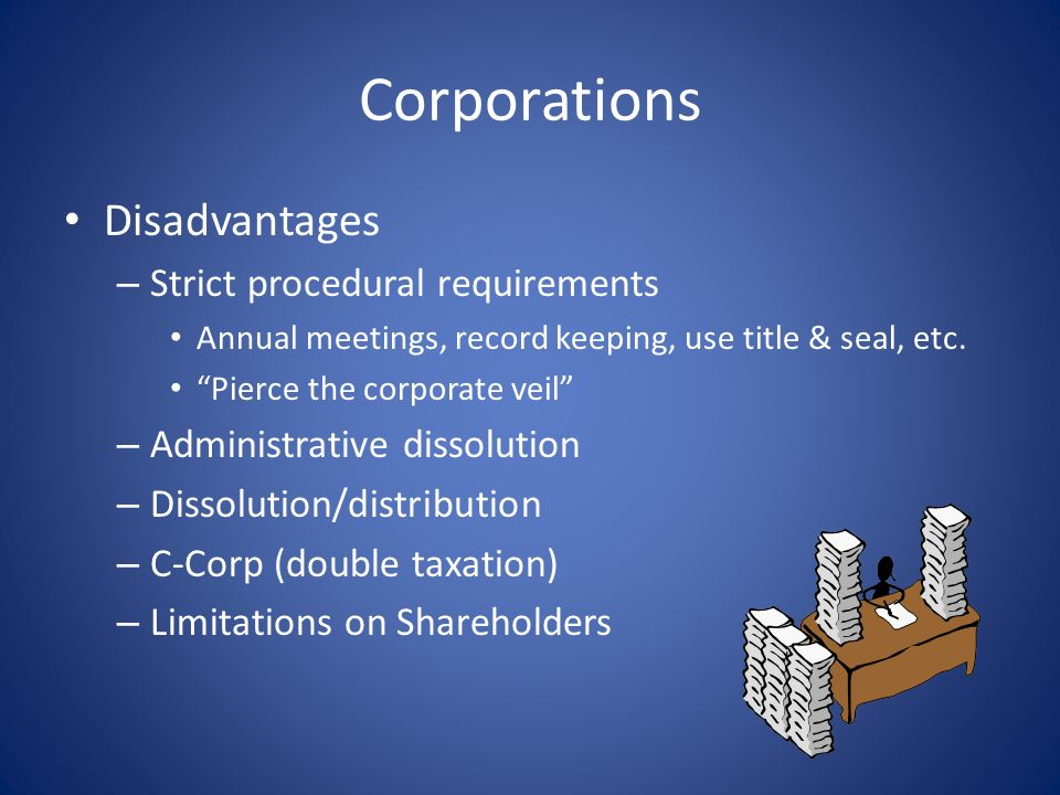 Corporations Advantages – Separate legal entity – Shareholders not liable for debts PROVIDED formalities followed – S-Corp (pass-through taxation)
