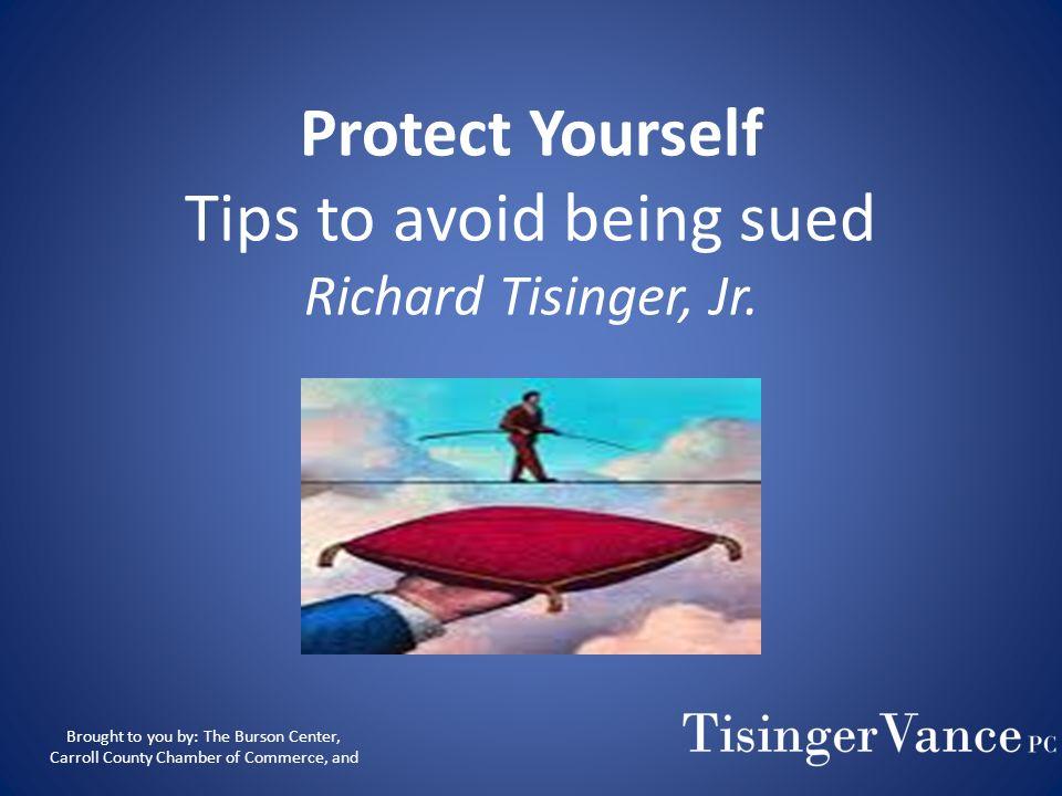 Richard G. Tisinger, Jr. Protect Yourself Tips to Avoid Being Sued Phone:(770) 834-4467 Fax:(770) 834-0360 Email: rtisingerjr@tisingervance.com