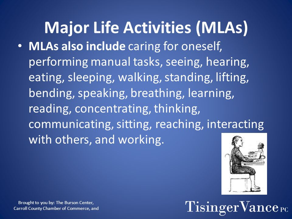 Major Life Activities (MLAs) MLAs include major bodily functions, such as functions of the immune system, normal cell growth, digestive, bowel, bladde