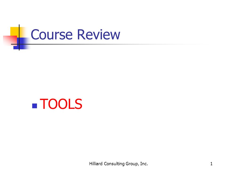 Hilliard Consulting Group, Inc.1 Course Review TOOLS